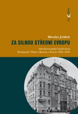 Obalka Za silnou střední Evropu. Středoevropské hnutí mezi Budapeští, Vídní a Brnem v letech 1925-1939