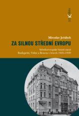 Za silnou střední Evropu. Středoevropské hnutí mezi Budapeští, Vídní a Brnem v letech 1925-1939